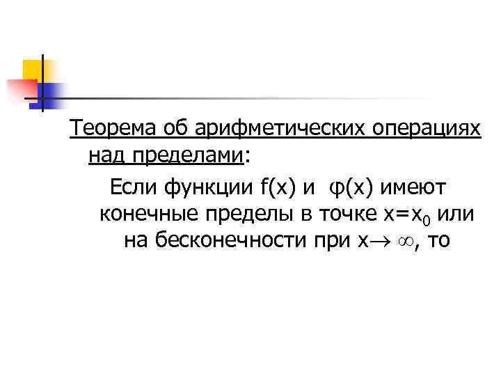 Теорема об арифметических операциях над пределами: Если функции f(x) и φ(х) имеют конечные пределы