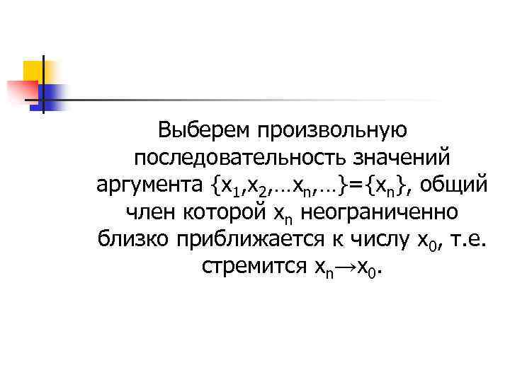 Выберем произвольную последовательность значений аргумента {x 1, x 2, …xn, …}={xn}, общий член которой