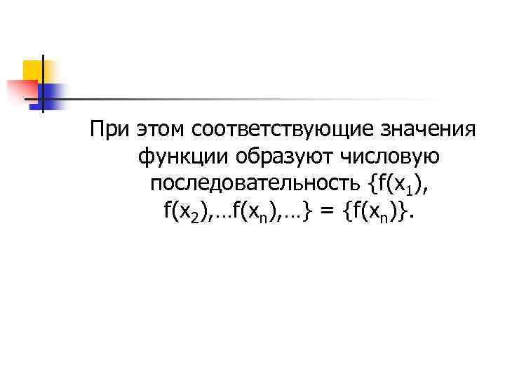 При этом соответствующие значения функции образуют числовую последовательность {f(x 1), f(x 2), …f(xn), …}