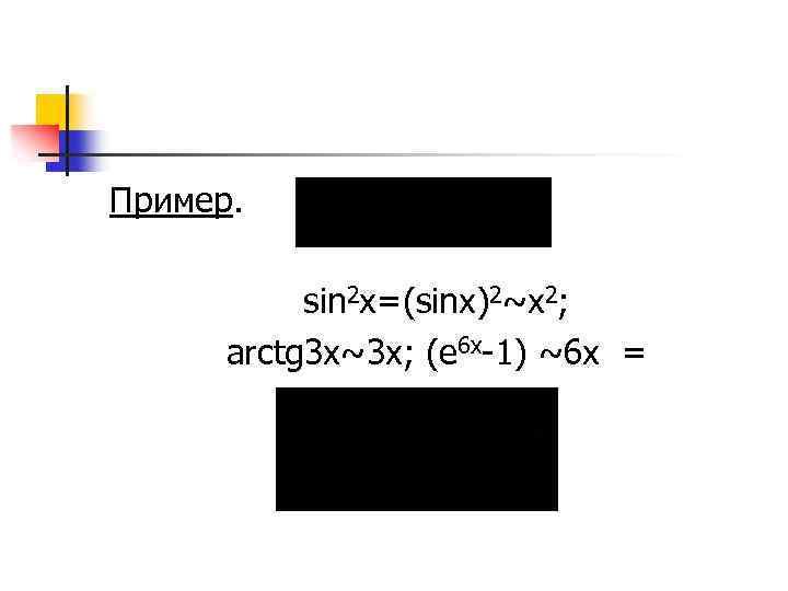 Пример. sin 2 x=(sinx)2~x 2; arctg 3 x~3 x; (e 6 x-1) ~6 x
