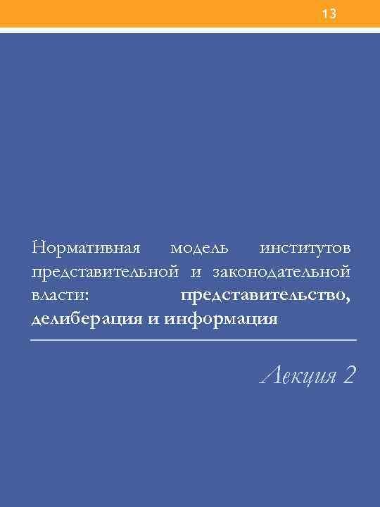 13 Нормативная модель институтов представительной и законодательной власти: представительство, делиберация и информация Лекция 2