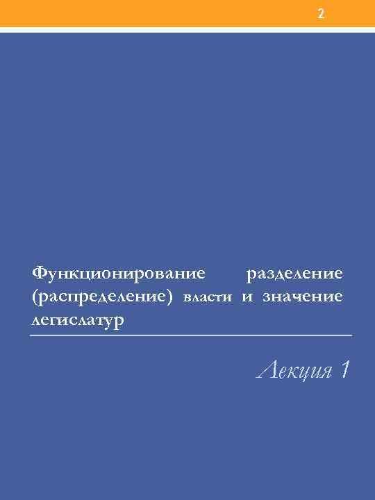 2 Функционирование разделение (распределение) власти и значение легислатур Лекция 1