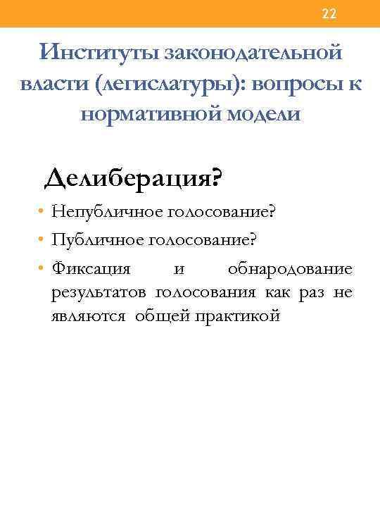 22 Институты законодательной власти (легислатуры): вопросы к нормативной модели Делиберация? • Непубличное голосование? •