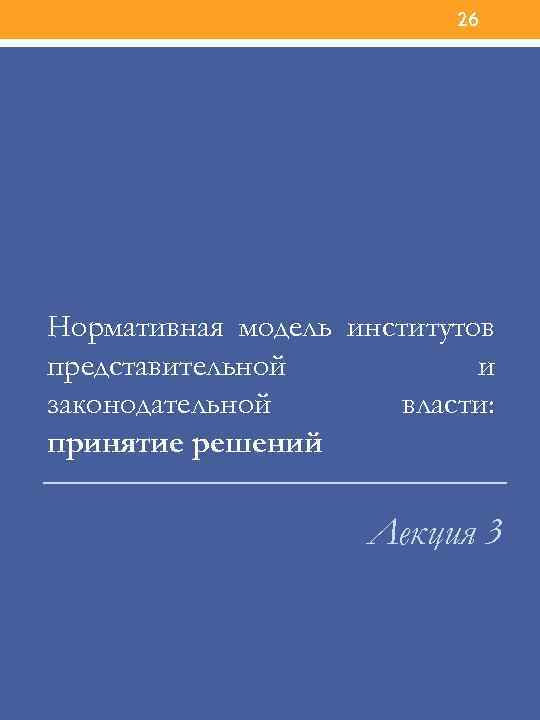 26 Нормативная модель институтов представительной и законодательной власти: принятие решений Лекция 3