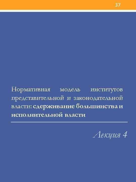 37 Нормативная модель институтов представительной и законодательной власти: сдерживание большинства и исполнительной власти Лекция