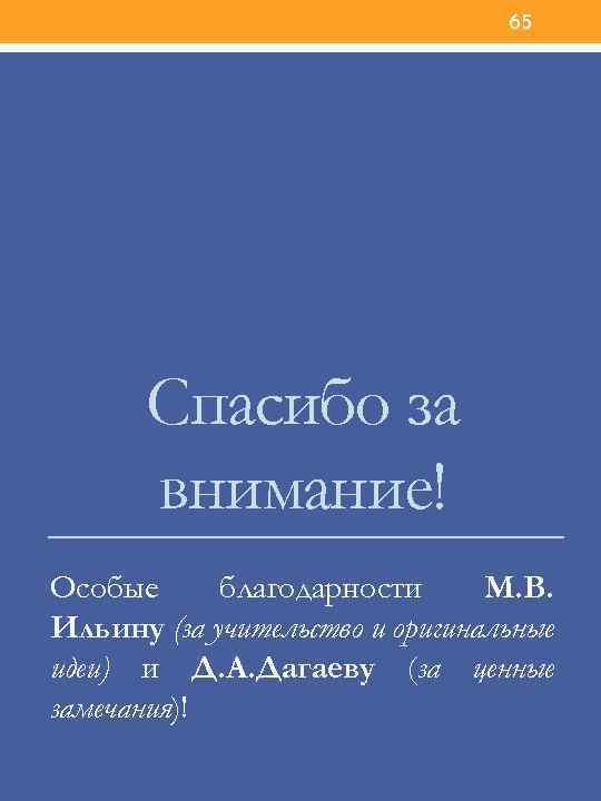 65 Спасибо за внимание! Особые благодарности М. В. Ильину (за учительство и оригинальные идеи)