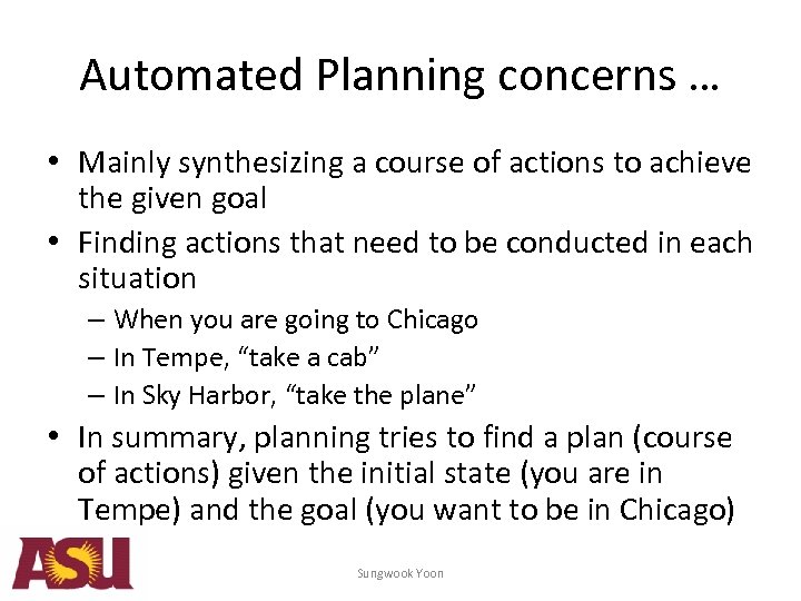 Automated Planning concerns … • Mainly synthesizing a course of actions to achieve the