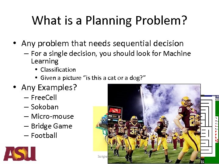 What is a Planning Problem? • Any problem that needs sequential decision – For