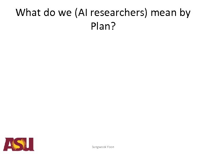 What do we (AI researchers) mean by Plan? Sungwook Yoon