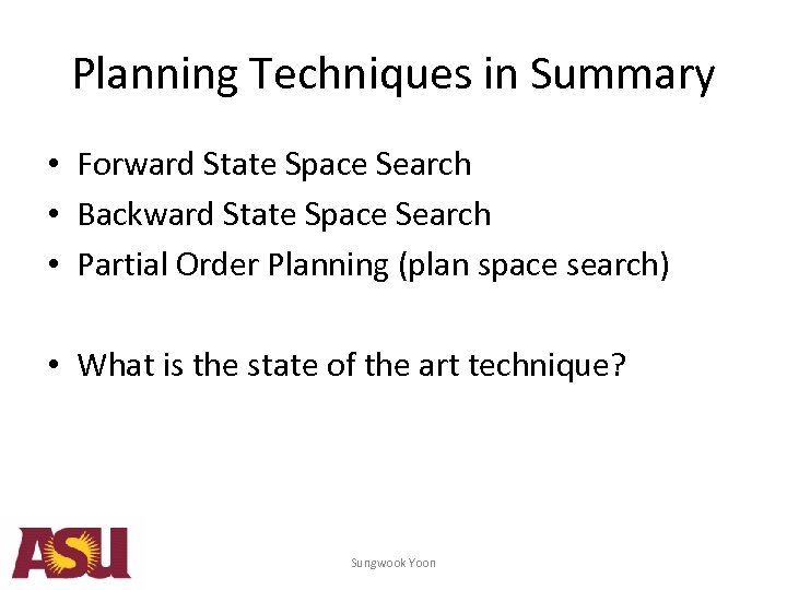 Planning Techniques in Summary • Forward State Space Search • Backward State Space Search