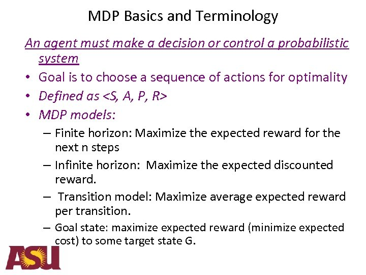 MDP Basics and Terminology An agent must make a decision or control a probabilistic