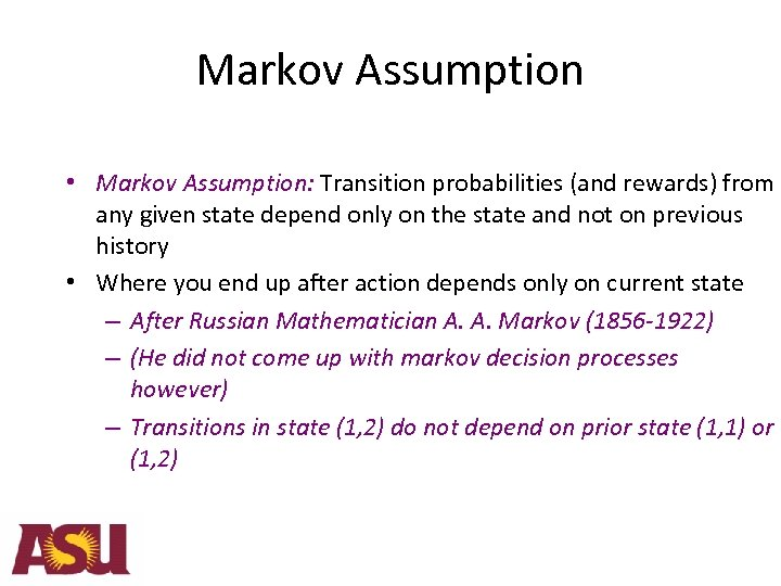 Markov Assumption • Markov Assumption: Transition probabilities (and rewards) from any given state depend