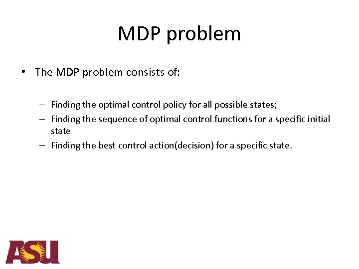 MDP problem • The MDP problem consists of: – Finding the optimal control policy