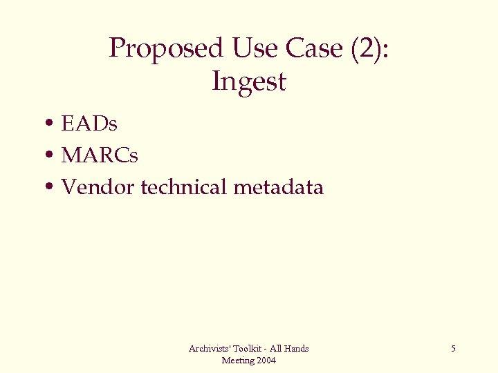 Proposed Use Case (2): Ingest • EADs • MARCs • Vendor technical metadata Archivists'