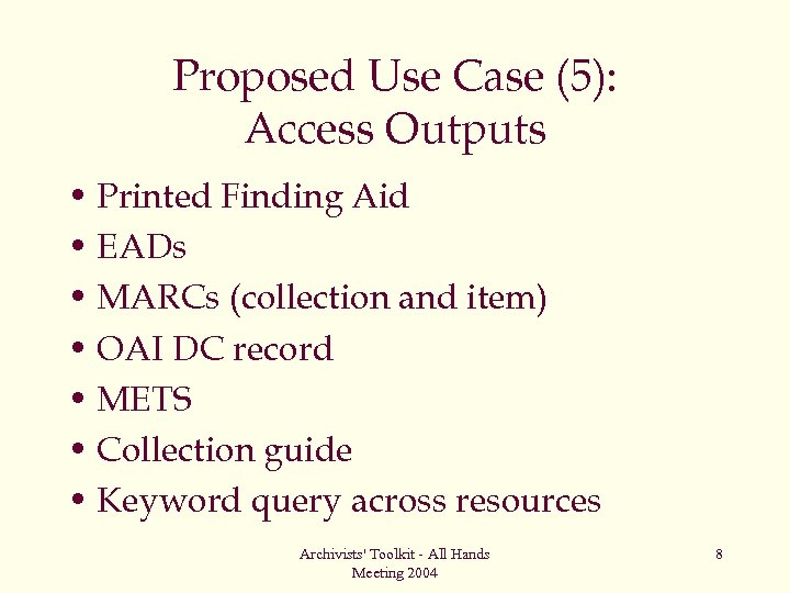 Proposed Use Case (5): Access Outputs • Printed Finding Aid • EADs • MARCs