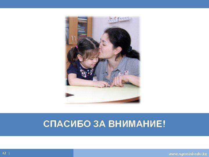 СПАСИБО ЗА ВНИМАНИЕ! 12 | www. special-edu. kz