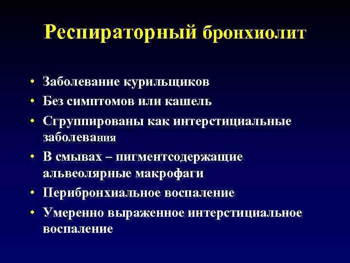 Респираторный бронхиолит • Заболевание курильщиков • Без симптомов или кашель • Сгруппированы как интерстициальные