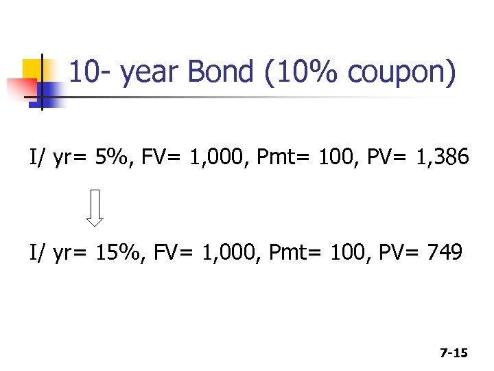 10 - year Bond (10% coupon) I/ yr= 5%, FV= 1, 000, Pmt= 100,