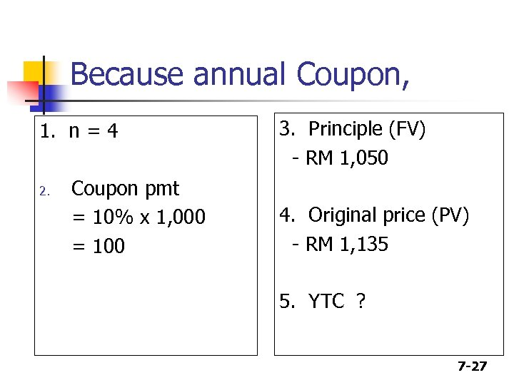 Because annual Coupon, 1. n = 4 2. Coupon pmt = 10% x 1,