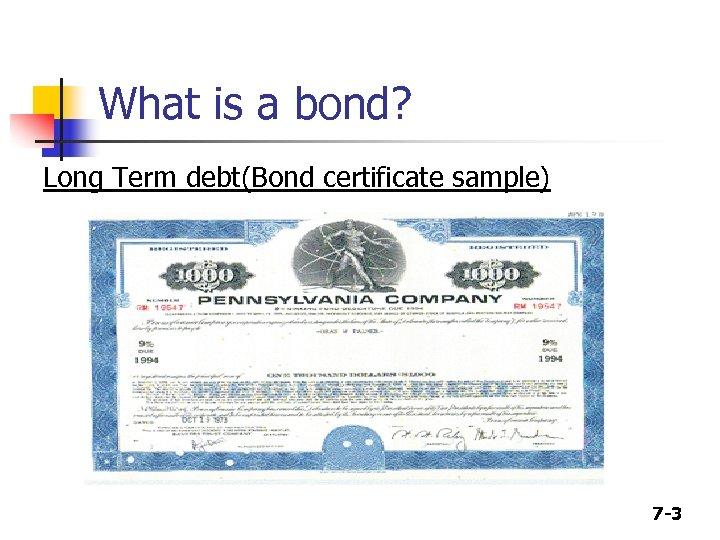 What is a bond? Long Term debt(Bond certificate sample) 7 -3