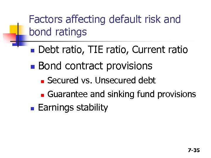 Factors affecting default risk and bond ratings n Debt ratio, TIE ratio, Current ratio