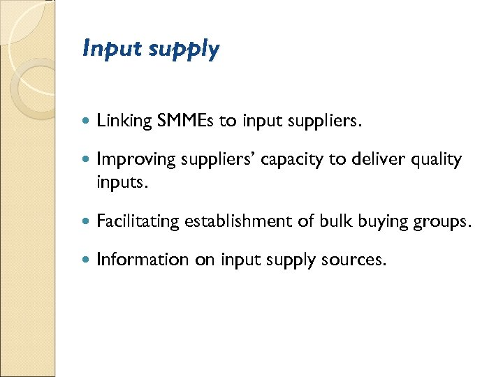 Input supply Linking SMMEs to input suppliers. Improving suppliers' capacity to deliver quality inputs.