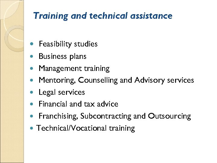 Training and technical assistance Feasibility studies Business plans Management training Mentoring, Counselling and Advisory
