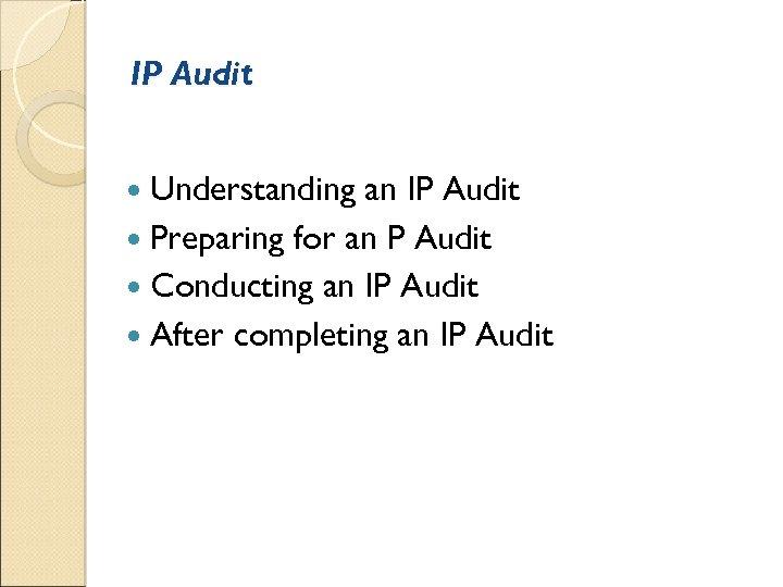 IP Audit Understanding an IP Audit Preparing for an P Audit Conducting an IP