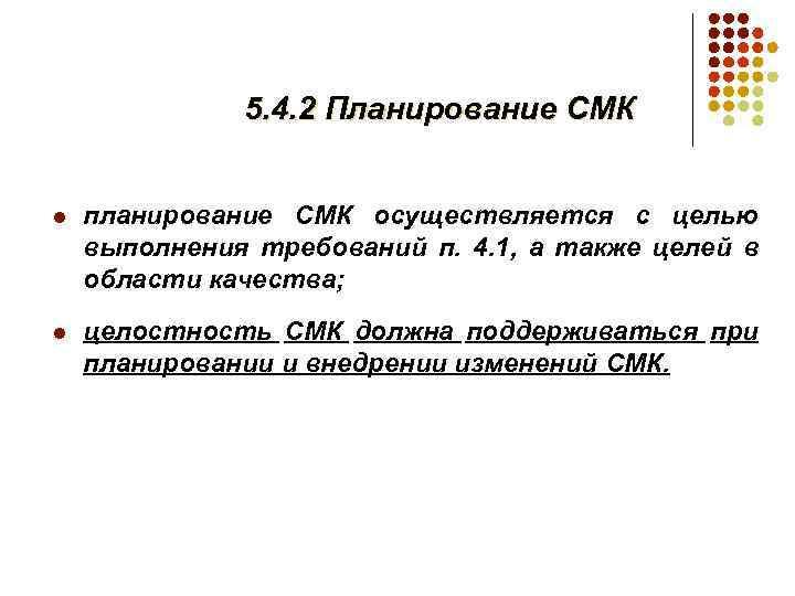 5. 4. 2 Планирование СМК l планирование СМК осуществляется с целью выполнения требований п.