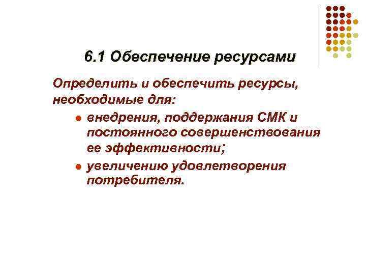 6. 1 Обеспечение ресурсами Определить и обеспечить ресурсы, необходимые для: l внедрения, поддержания СМК