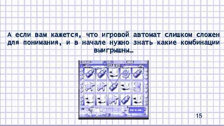А если вам кажется, что игровой автомат слишком сложен для понимания, и в начале