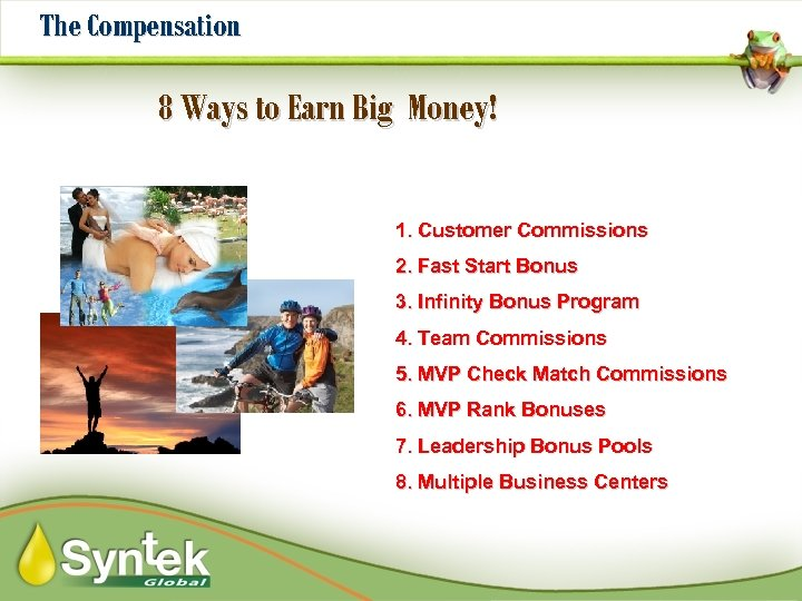 The Compensation 8 Ways to Earn Big Money! 1. Customer Commissions 2. Fast Start