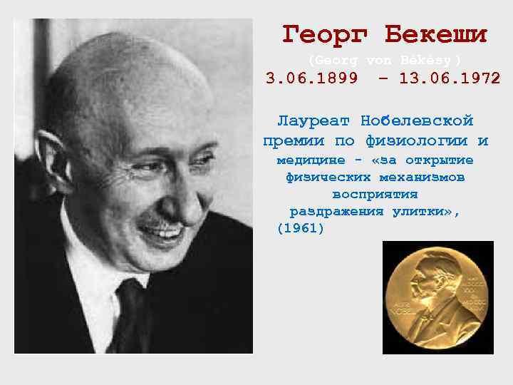 Георг Бекеши (Georg von Békésy ) 3. 06. 1899 – 13. 06. 1972 Лауреат