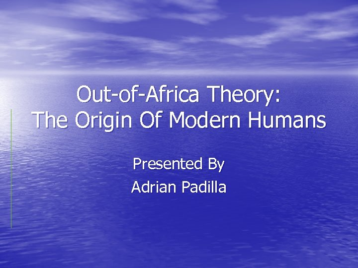 Out-of-Africa Theory: The Origin Of Modern Humans Presented By Adrian Padilla