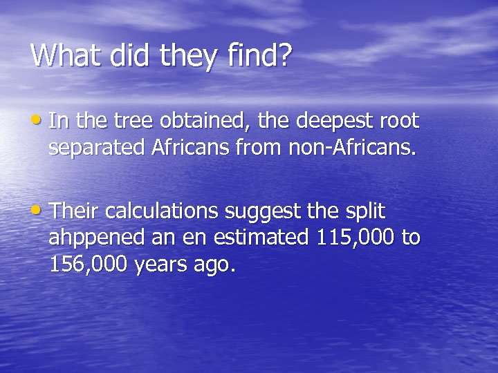 What did they find? • In the tree obtained, the deepest root separated Africans