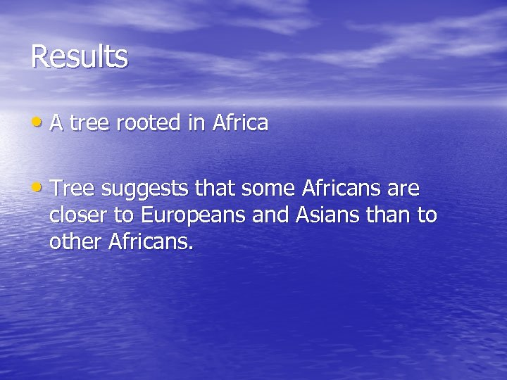 Results • A tree rooted in Africa • Tree suggests that some Africans are