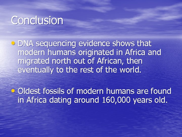 Conclusion • DNA sequencing evidence shows that modern humans originated in Africa and migrated