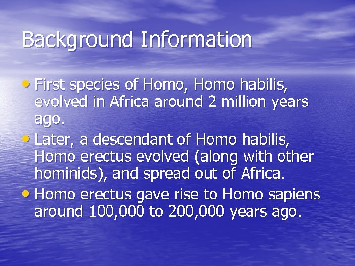 Background Information • First species of Homo, Homo habilis, evolved in Africa around 2