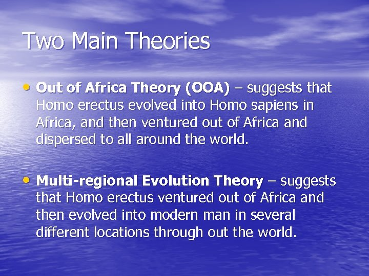 Two Main Theories • Out of Africa Theory (OOA) – suggests that Homo erectus