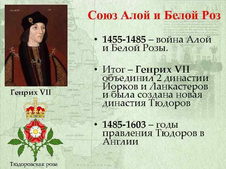 Союз Алой и Белой Роз • 1455 -1485 – война Алой и Белой Розы.
