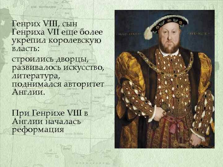 Генрих VIII, сын Генриха VII еще более укрепил королевскую власть: строились дворцы, развивалось искусство,