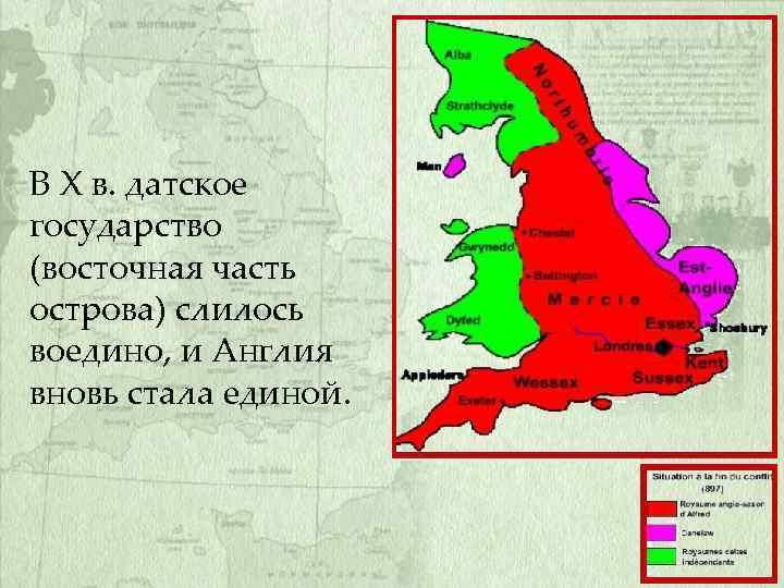 В X в. датское государство (восточная часть острова) слилось воедино, и Англия вновь стала