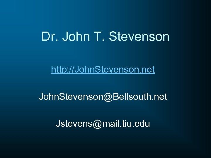 Dr. John T. Stevenson http: //John. Stevenson. net John. Stevenson@Bellsouth. net Jstevens@mail. tiu. edu