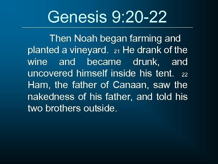 Genesis 9: 20 -22 Then Noah began farming and planted a vineyard. 21 He