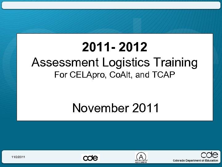 2011 - 2012 Assessment Logistics Training For CELApro, Co. Alt, and TCAP November 2011