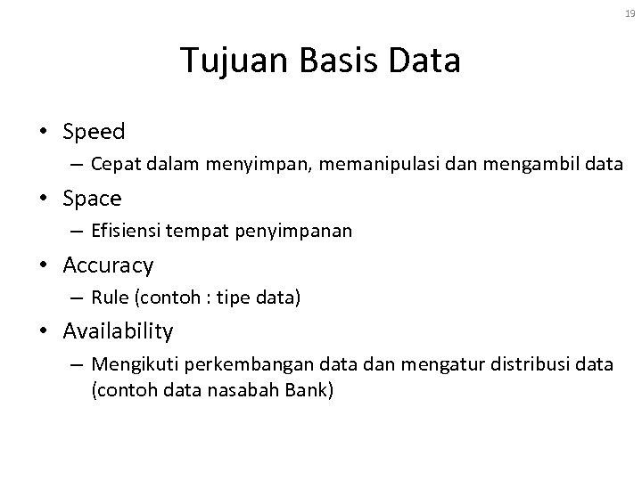 19 Tujuan Basis Data • Speed – Cepat dalam menyimpan, memanipulasi dan mengambil data