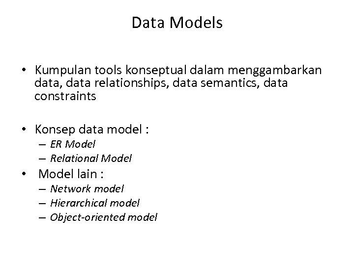 Data Models • Kumpulan tools konseptual dalam menggambarkan data, data relationships, data semantics, data