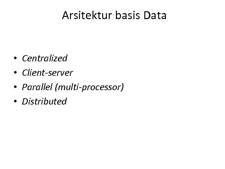Arsitektur basis Data • • Centralized Client-server Parallel (multi-processor) Distributed
