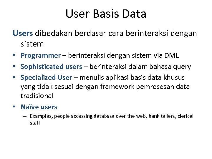 User Basis Data Users dibedakan berdasar cara berinteraksi dengan sistem • Programmer – berinteraksi