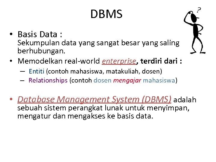 DBMS • Basis Data : Sekumpulan data yang sangat besar yang saling berhubungan. •